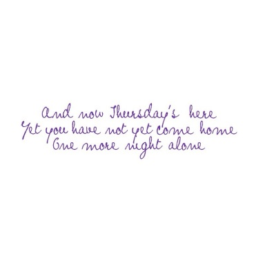 And now Thursdays here/Yet you have not  yet come home/One more night alone