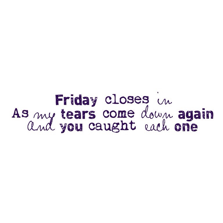 Friday closes in/As my tears come down again/And you caught each one