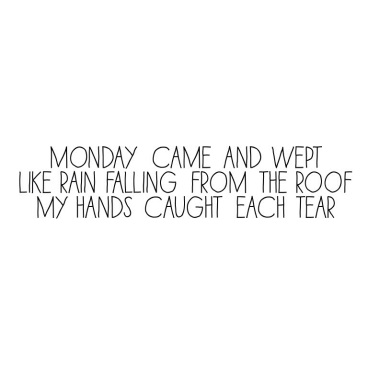 Monday came and wept/Like rain falling from the roof/Myhands caught each tear